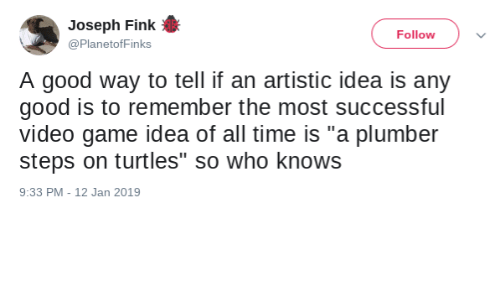 "artistic: Joseph Fink  Follow  @PlanetofFinks  A good way to tell if an artistic idea is any  good is to remember the most successful  video game idea of all time is ""a plumber  steps on turtles"" so who knows  9:33 PM - 12 Jan 2019"