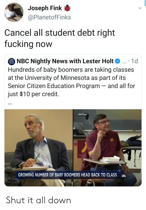 Minnesota: Joseph Fink  @PlanetofFinks  Cancel all student debt right  fucking now  NBC Nightly News with Lester Holt  Hundreds of baby boomers are taking classes  at the University of Minnesota as part of its  Senior Citizen Education Program and all for  just $10 per credit.  1d  EWS  UN  GROWING NUMBER OF BABY BOOMERS HEAD BACK TO CLASS Shut it all down