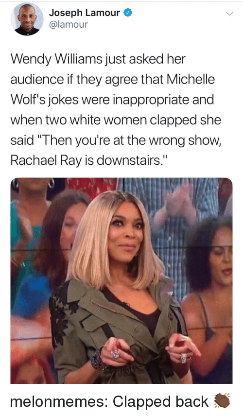 """Wendy Williams: Joseph Lamour  @lamour  Wendy Williams just asked her  audience if they agree that Michelle  Wolf's jokes were inappropriate and  when two white women clapped she  said """"Then you're at the wrong show,  Rachael Ray is downstairs."""" melonmemes:  Clapped back 👏🏿"""
