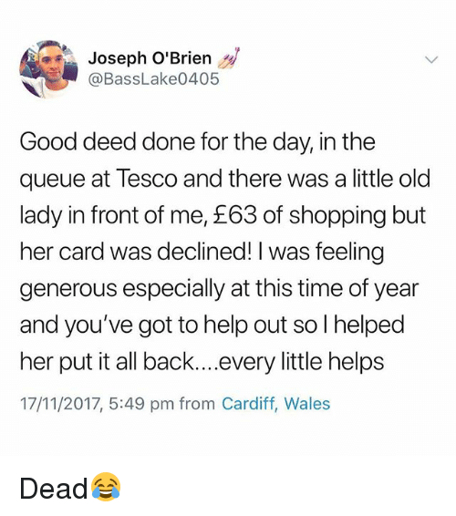 cardiff: Joseph O'Brien  @BassLake0405  Good deed done for the day, in the  queue at Tesco and there was a little old  lady in front of me, £63 of shopping but  her card was declined! I was feeling  generous especially at this time of year  and you've got to help out so I helped  her put it all back....every little helps  17/11/2017, 5:49 pm from Cardiff, Wale:s Dead😂