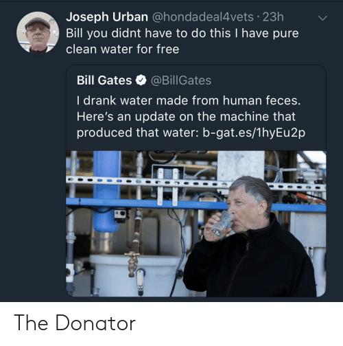 gat: Joseph Urban @hondadeal4vets 23h  Bill you didnt have to do this I have pure  clean water for free  Bill Gates @BillGates  l drank water made from human feces  Here's an update on the machine that  produced that water: b-gat.es/1hyEu2p The Donator