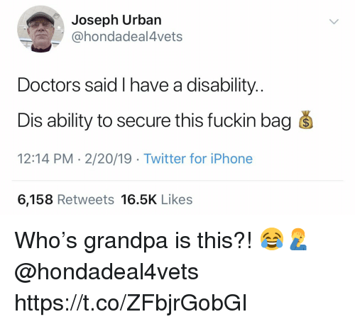 disability: Joseph Urban  @hondadeal4vets  Doctors said I have a disability.  Dis ability to secure this fuckin bag s  12:14 PM - 2/20/19 Twitter for iPhone  6,158 Retweets 16.5K Likes Who's grandpa is this?! 😂🤦♂️ @hondadeal4vets https://t.co/ZFbjrGobGI