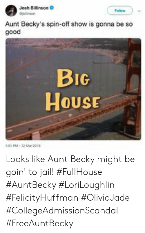 spin off: Josh Billinson  Aunt Becky's spin-off show is gonna be so  good  BIG  House  HOUSE  01PM-12 Mar 20 Looks like Aunt Becky might be goin' to jail! #FullHouse #AuntBecky #LoriLoughlin #FelicityHuffman #OliviaJade #CollegeAdmissionScandal #FreeAuntBecky