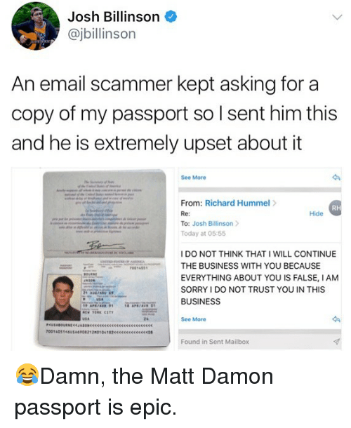 Epicness: Josh Billinson  @jbillinson  An email scammer kept asking for a  copy of my passport so I sent him this  and he is extremely upset about it  See More  From: Richard Hummel>  Re:  To: Josh Billinson  Today at 05:55  RH  Hide  I DO NOT THINK THAT I WILL CONTINUE  THE BUSINESS WITH YOU BECAUSE  EVERYTHING ABOUT YOU IS FALSE, IANM  SORRY I DO NOT TRUST YOU IN THIS  BUSINESS  24  See More  Found in Sent Mailbox 😂Damn, the Matt Damon passport is epic.