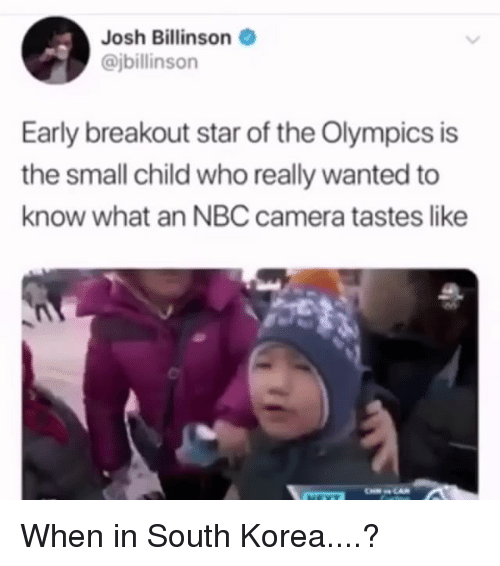 Funny, Camera, and Star: Josh Billinson  @jbillinson  Early breakout star of the Olympics is  the small child who really wanted to  know what an NBC camera tastes like When in South Korea....?