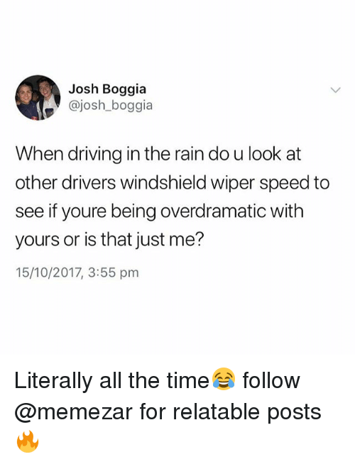 Driving, Rain, and Time: Josh Boggia  @josh_boggia  When driving in the rain do u look at  other drivers windshield wiper speed to  see if youre being overdramatic with  yours or is that just me?  15/10/2017, 3:55 pm Literally all the time😂 follow @memezar for relatable posts🔥