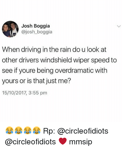 Driving, Memes, and Rain: Josh Boggia  @josh_boggia  When driving in the rain do u look at  other drivers windshield wiper speed to  see if youre being overdramatic with  yours or is that just me?  15/10/2017, 3:55 pm 😂😂😂😂 Rp: @circleofidiots @circleofidiots ❤ mmsip