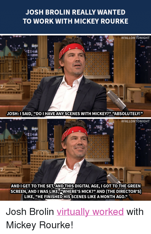 """mickey rourke: JOSH BROLIN REALLY WANTED  TO WORK WITH MICKEY ROURKE   #FALLONTO NIGHT  JOSH:I SAID,DO I HAVE ANY SCENES WITH MICKEY?"""" """"ABSOLUTELY!   #FALLONTONIGHT  8889""""  AND I GET TO THE SET AND THIS DIGITAL AGE, I GOT TO THE GREEN  SCREEN, AND I WAS LIKEWERE'S MICK?"""" AND ITHE DIRECTOR'S]  LIKE. """"HE FINISHED HIS SCENES LIKE AMONTH AGO."""" <p>Josh Brolin <a href=""""http://www.nbc.com/the-tonight-show/segments/10796"""" target=""""_blank"""">virtually worked</a> with Mickey Rourke!</p>"""