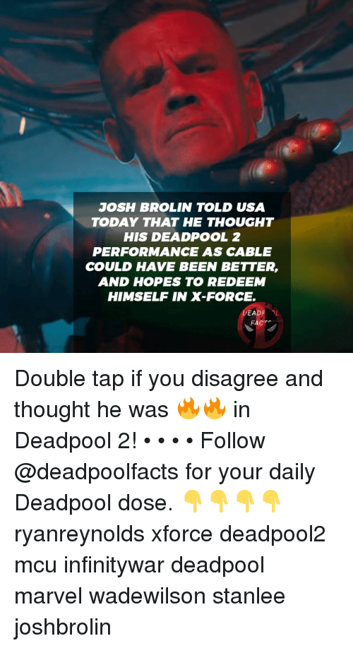 Usa Today: JOSH BROLIN TOLD USA  TODAY THAT HE THOUGHT  HIS DEADPOOL 2  PERFORMANCE AS CABLE  COULD HAVE BEEN BETTER,  AND HOPES TO REDEEM  HIMSELF IN X-FORCE.  DEADROOL  FACTS Double tap if you disagree and thought he was 🔥🔥 in Deadpool 2! • • • • Follow @deadpoolfacts for your daily Deadpool dose. 👇👇👇👇 ryanreynolds xforce deadpool2 mcu infinitywar deadpool marvel wadewilson stanlee joshbrolin