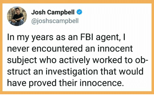 Never, Who, and Campbell: Josh Campbell  @joshscampbell  In my years as an FBl agent,I  never encountered an innocent  subject who actively worked to ob-  struct an investigation that would  have proved their innocence