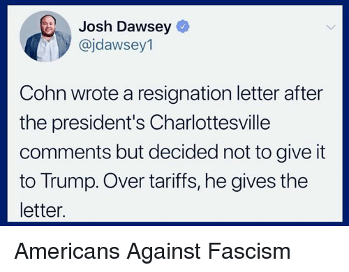 Presidents, Trump, and Fascism: Josh Dawsey  @jdawsey1  Cohn wrote a resignation letter after  the president's Charlottesville  comments but decided not to give it  to Trump. Over tariffs, he gives the  letter Americans Against Fascism