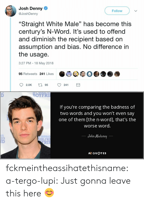 """You Wont: Josh Denny  @JoshDenny  Follow  """"Straight White Male"""" has become this  century's N-Word. It's used to offend  and diminish the recipient based on  assumption and bias. No difference in  the usage.  3:27 PM 18 May 2018  03  95 Retweets 241 Likes   BOYFRI  If you're comparing the badness of  two words and you won't even say  one of them [the n-word], that's the  worse word  JohnMulaney  IRLFR  ID  RIl  AZ QUOTES fckmeintheassihatethisname: a-tergo-lupi: Just gonna leave this here 😊"""
