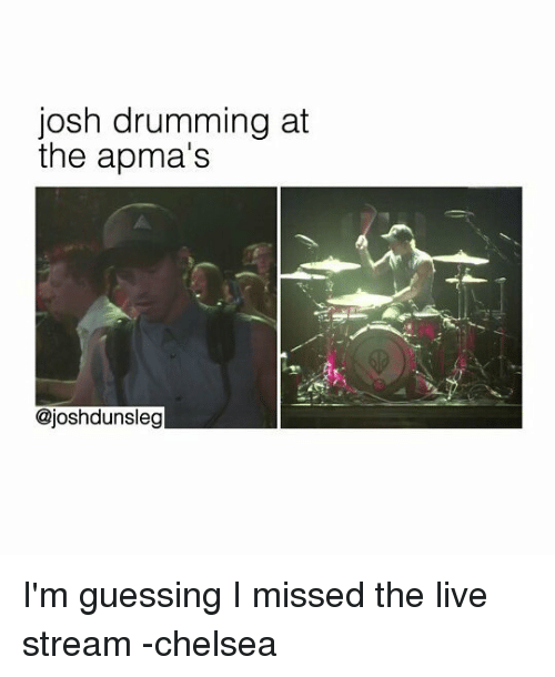 live stream: josh drumming at  the apma's  @joshdunsleg I'm guessing I missed the live stream -chelsea