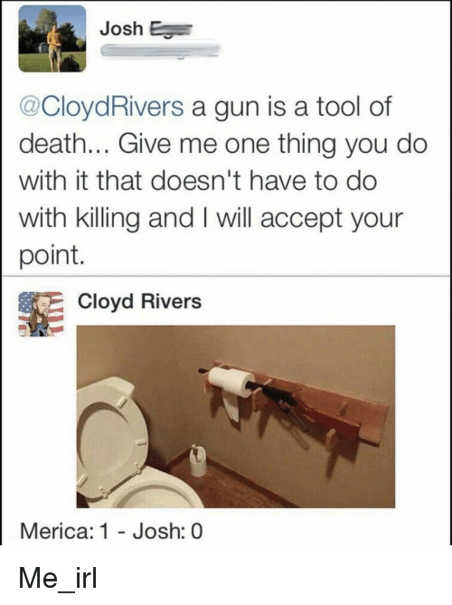 Your Point: Josh E  @CloydRivers a gun is a tool of  death... Give me one thing you do  with it that doesn't have to do  with killing and I will accept your  point  Cloyd Rivers  Merica: 1 - Josh: 0 Me_irl