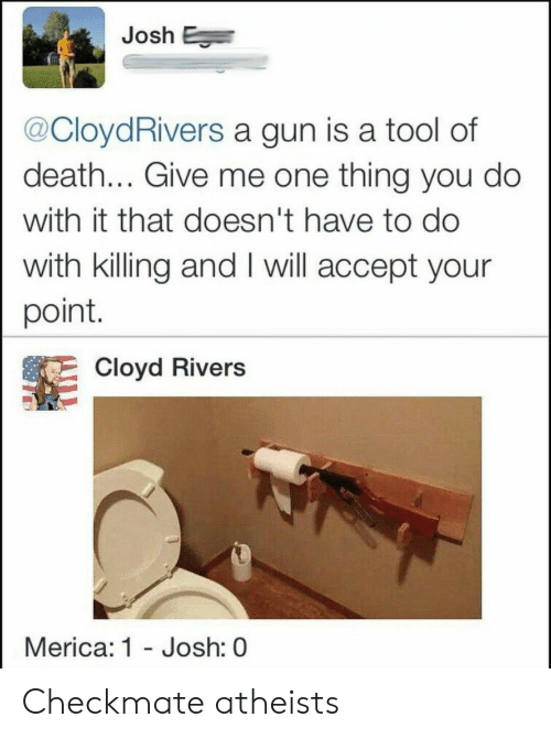 Your Point: Josh E  @CloydRivers a gun is a tool of  death... Give me one thing you do  with it that doesn't have to do  with killing and I will accept your  point.  Cloyd Rivers  Merica: 1 - Josh: 0 Checkmate atheists