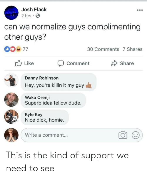 My Guy: Josh Flack  2 hrs  can we normalize guys complimenting  other guys?  30 Comments 7 Shares  Like  Share  Comment  Danny Robinson  Hey, you're killin it my guy  Waka Orenji  Superb idea fellow dude.  Kyle Key  Nice dick, homie  Write a comment... This is the kind of support we need to see