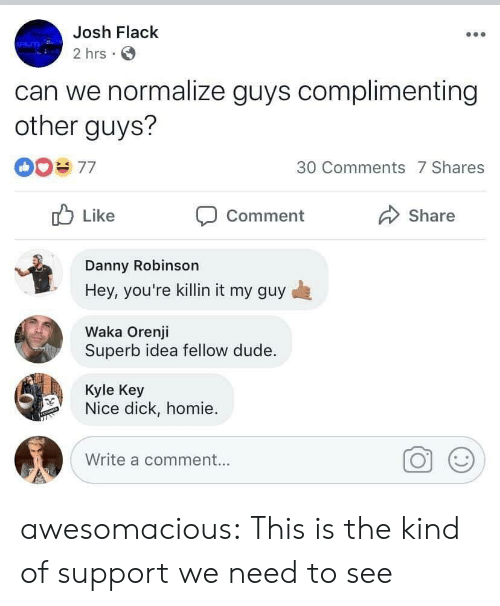My Guy: Josh Flack  2 hrs  can we normalize guys complimenting  other guys?  30 Comments 7 Shares  Like  Share  Comment  Danny Robinson  Hey, you're killin it my guy  Waka Orenji  Superb idea fellow dude.  Kyle Key  Nice dick, homie  Write a comment... awesomacious:  This is the kind of support we need to see