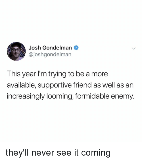 Increasingly: Josh Gondelman  @joshgondelman  This year I'm trying to be a more  available, supportive friend as well as an  increasingly looming, formidable enemy. they'll never see it coming