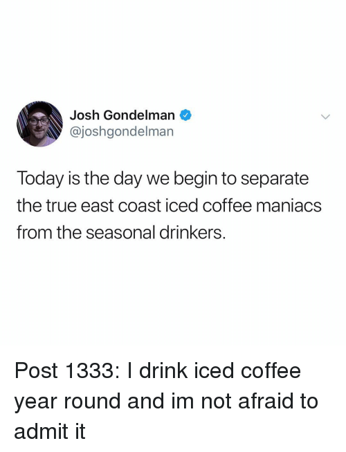 today is the day: Josh Gondelman  @joshgondelman  Today is the day we begin to separate  the true east coast iced coffee maniacs  from the seasonal drinkers. Post 1333: I drink iced coffee year round and im not afraid to admit it