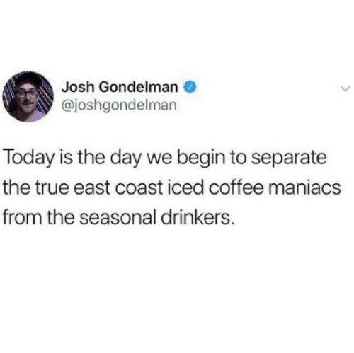 today is the day: Josh Gondelman  @joshgondelman  Today is the day we begin to separate  the true east coast iced coffee maniacs  from the seasonal drinkers.