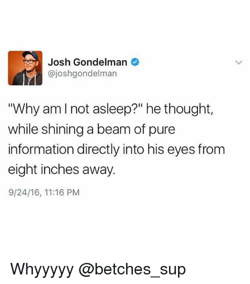 "Pured: Josh Gondelman  @joshgondelman  ""Why amlnot asleep?"" he thought,  while shining a beam of pure  information directly into his eyes from  eight inches away  9/24/16, 11:16 PM Whyyyyy @betches_sup"
