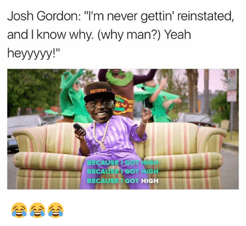 "Yeah, Josh Gordon, and Never: Josh Gordon: ""I'm never gettin' reinstated,  and I know why (why man?) Yeah  heyyyyy  SE  GOT  BECA  BECAUSE GOT  HIGH 😂😂😂"