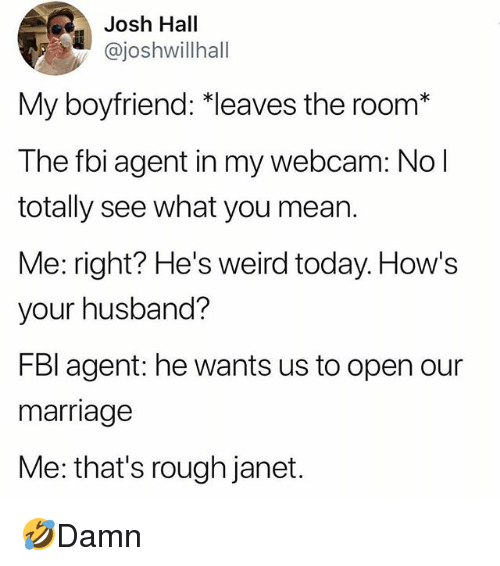 Fbi, Marriage, and Memes: Josh Hall  @joshwillhall  My boyfriend: *leaves the room*  The fbi agent in my webcam: No l  totally see what you mean.  Me: right? He's weird today. How's  your husband?  FBl agent: he wants us to open our  marriage  Me: that's rough janet. 🤣Damn