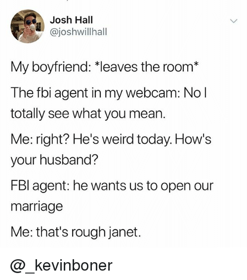 """Fbi, Funny, and Marriage: Josh Hall  @joshwillhall  My boyfriend: """"leaves the room*  The fbi agent in my webcam: No l  totally see what you mean.  Me: right? He's weird today. How's  your husband?  FBI agent: he wants us to open our  marriage  Me: that's rough janet. @_kevinboner"""