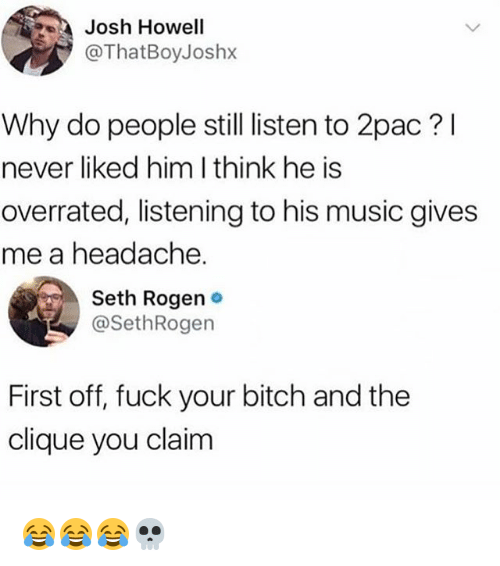 Bitch, Clique, and Music: Josh Howell  @ThatBoyJoshx  Why do people still listen to 2pac? l  never liked him I think he is  overrated, listening to his music gives  me a headache.  Seth Rogen .  @SethRogen  First off, fuck your bitch and the  clique you claim 😂😂😂💀