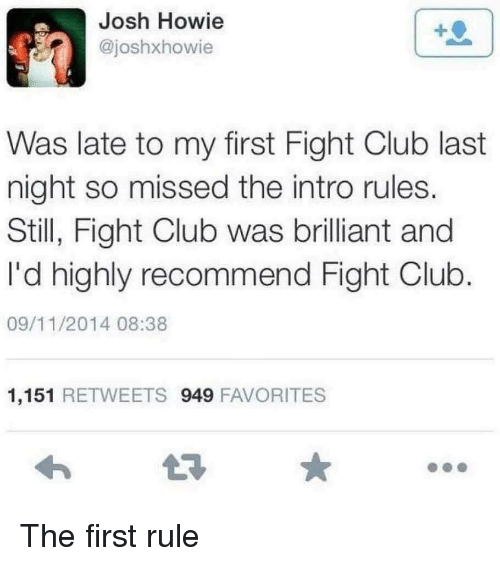 Fight Club: Josh Howie  @joshxhowie  Was late to my first Fight Club last  night so missed the intro rules.  Still, Fight Club was brilliant and  I'd highly recommend Fight Club  09/11/2014 08:38  1,151 RETWEETS 949 FAVORITES The first rule