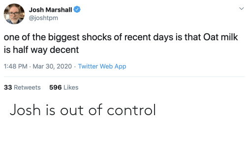out of control: Josh is out of control