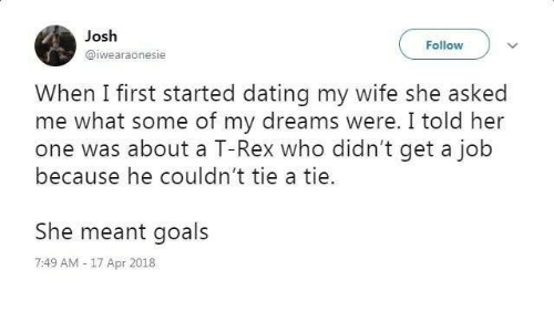 Dank, Dating, and Goals: Josh  @iwearaonesie  Follow  When I first started dating my wife she asked  me what some of my dreams were. I told her  because he couldn't tie a tie.  She meant goals  one was about a T-Rex who didn't get a job  7:49 AM-17 Apr 2018