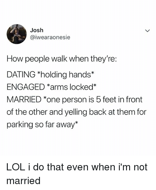 Dating, Lol, and Relatable: Josh  @iwearaonesie  How people walk when they're:  DATING *holding hands*  ENGAGED *arms locked*  MARRIED *one person is 5 feet in front  of the other and yelling back at them for  parking so far away* LOL i do that even when i'm not married