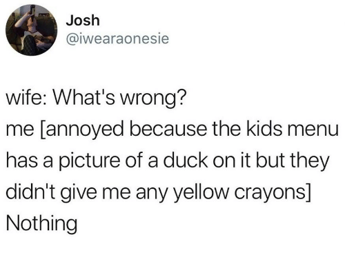 Duck, Kids, and Wife: Josh  @iwearaonesie  wife: What's wrong?  me [annoyed because the kids menu  has a picture of a duck on it but they  didn't give me any yellow crayons]  Nothing