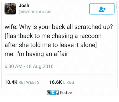 Being Alone, Dank, and Raccoon: Josh  @iwearaonesie  wife: Why is your back all scratched up?  [flashback to me chasing a raccoon  after she told me to leave it alone]  me: I'm having an affair  6:30 AM -18 Aug 2016  10.4K RETWEETS 6.6K LIKES  Postize