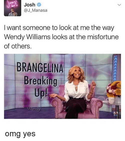 Misfortunately: Josh  @J Manasa  I want someone to look at me the way  Wendy Williams looks at the misfortune  of others.  BRANGELINA  Breaking  Wendy omg yes