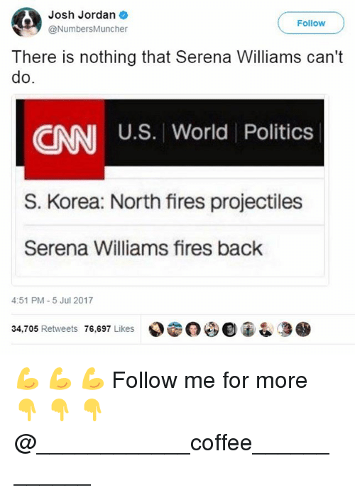 Joshed: Josh Jordan  @NumbersMuncher  Follow  There is nothing that Serena Williams can't  do  U.S. World Politics  CNN  S. Korea: North fires projectiles  Serena Williams fires back  4:51 PM-5 Jul 2017  34,705 Retweets 76,697 Likes  000宙& 💪 💪 💪 Follow me for more 👇 👇 👇@____________coffee____________