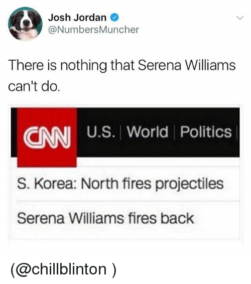 cnn.com, Funny, and Jordans: Josh Jordan  @NumbersMuncher  There is nothing that Serena Williams  can't do.  U.S. World Politics  CNN US. Worid Politices  S. Korea: North fires projectiles  Serena Williams fires back (@chillblinton )