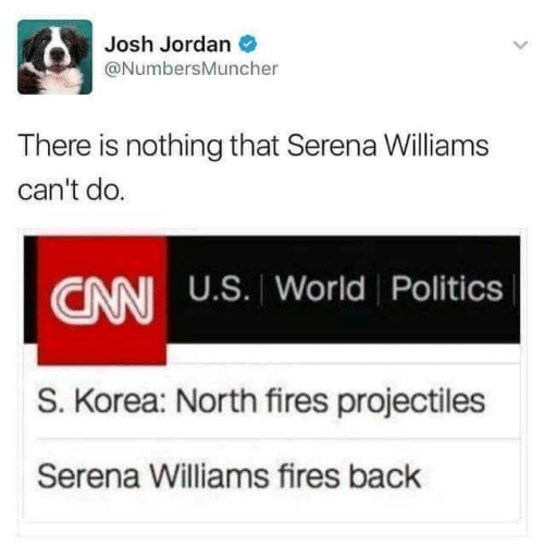 korea: Josh Jordan O  @NumbersMuncher  There is nothing that Serena Williams  can't do.  CNN U.S. World Politics  S. Korea: North fires projectiles  Serena Williams fires back