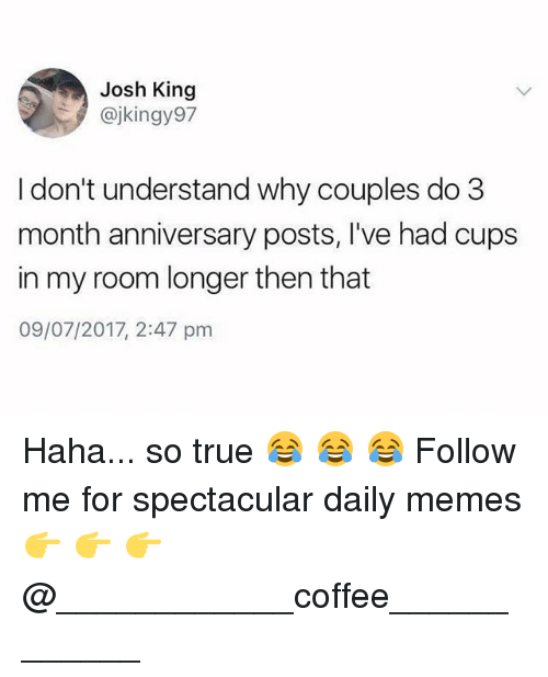 Joshing: Josh King  @jkingy97  I don't understand why couples do 3  month anniversary posts, I've had cups  in my room longer then that  09/07/2017, 2:47 pm Haha... so true 😂 😂 😂 Follow me for spectacular daily memes 👉 👉 👉 @____________coffee____________