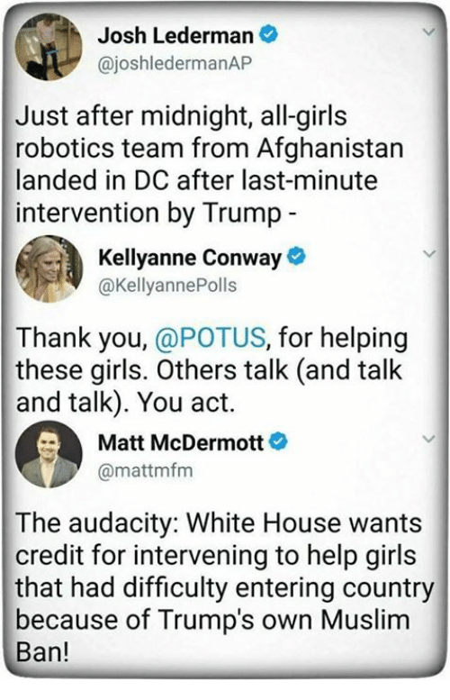 kellyanne conway: Josh Lederman  @joshledermanAP  Just after midnight, all-girls  robotics team from Afghanistan  landed in DC after last-minute  intervention by Trump  Kellyanne Conway  @KellyannePolls  Thank you, @POTUS, for helping  these girls. Others talk (and talk  and talk). You act.  Matt McDermott  @mattmfm  The audacity: White House wants  credit for intervening to help girls  that had difficulty entering country  because of Trump's own Muslim  Ban!