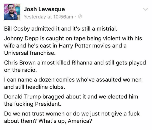 America, Bill Cosby, and Chris Brown: Josh Levesque  Yesterday at 10:56am  Bill Cosby admitted it and it's still a mistrial.  Johnny Depp is caught on tape being violent with his  wife and he's cast in Harry Potter movies and a  Universal franchise.  Chris Brown almost killed Rihanna and still gets played  on the radio.  I can name a dozen comics who've assaulted women  and still headline clubs.  Donald Trump bragged about it and we elected him  the fucking President.  Do we not trust women or do we just not give a fuck  about them? What's up, America?