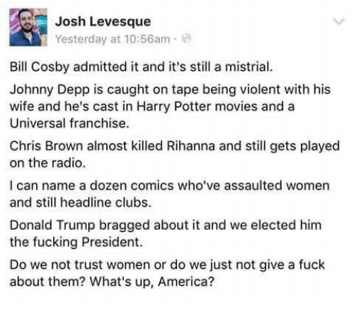 America, Bill Cosby, and Chris Brown: Josh Levesque  Yesterday at 10:56am  Bill Cosby admitted it and it's still a mistrial.  Johnny Depp is caught on tape being violent with his  wife and he's cast in Harry Potter movies and a  Universal franchise  Chris Brown almost killed Rihanna and still gets played  on the radio.  I can name a dozen comics who've assaulted women  and still headline clubs.  Donald Trump bragged about it and we elected him  the fucking President.  Do we not trust women or do we just not give a fuck  about them? What's up, America?