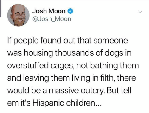 hispanic: Josh Moon  @Josh_Moon  If people found out that someone  was housing thousands of dogs in  overstuffed cages, not bathing them  and leaving them living in filth, there  would be a massive outcry. But tell  em it's Hispanic children...