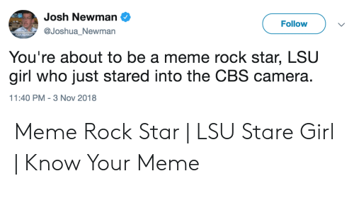 Lsu Stare: Josh Newman  Follow  @JoshuaNewman  JOSH NEWMAN  You're about to be a meme rock star, LSU  girl who just stared into the CBS camera.  11:40 PM 3 Nov 2018 Meme Rock Star | LSU Stare Girl | Know Your Meme