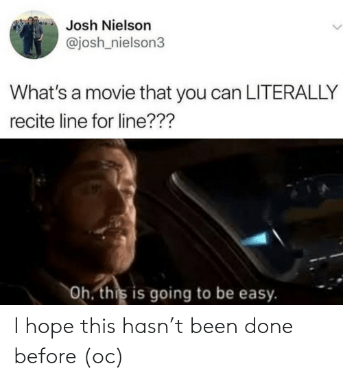 is going to be: Josh Nielson  @josh nielson3  What's a movie that you can LITERALLY  recite line for line???  Oh. this is going to be easy. I hope this hasn't been done before (oc)