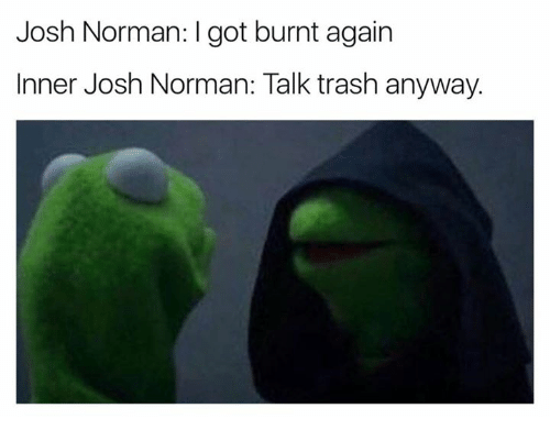 Josh Norman, Trash, and Got: Josh Norman: I got burnt again  Inner Josh Norman: Talk trash anyway.