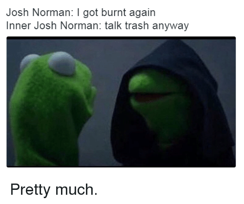 Josh Norman, Trash, and Got: Josh Norman: I got burnt again  Inner Josh Norman: talk trash anyway Pretty much.