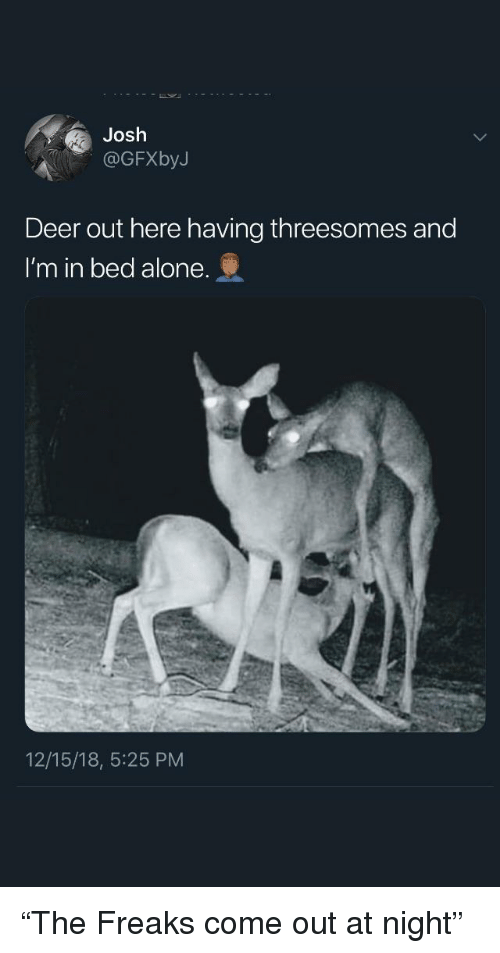 """freaks: Josh  OGFXbyJ  Deer out here having threesomes and  I'm in bed alone.  12/15/18, 5:25 PM """"The Freaks come out at night"""""""