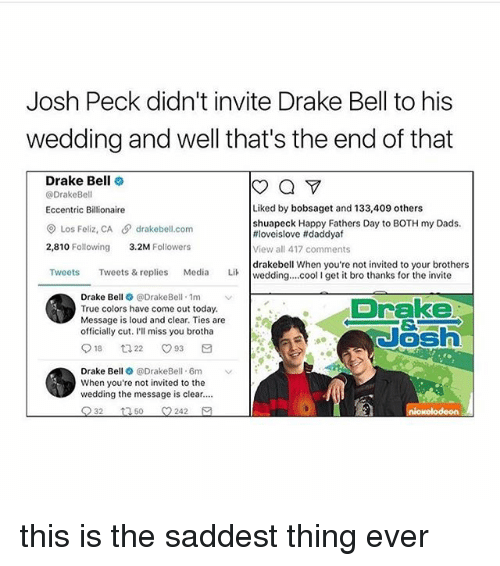 Josh Peck: Josh Peck didn't invite Drake Bell to his  wedding and well that's the end of that  Drake Bell  a  @Drake Bell  Liked by bobsaget and 133,409 others  Eccentric Billionaire  shuapeck Happy Fathers Day to BOTH my Dads.  Los Feliz, CA drakebell com  tiloveislove ftdaddyaf  2,810 Following  3.2M  Followers  View all 417 comments  drakebell When you're not invited to your brothers  Tweets  Tweets & replies  Media  Lik wedding... cool l get it bro thanks for the invite  Drake Be  e DrakeBell 1m  v  Drake  True colors have come out today.  Message is loud and clear. Ties are  officially cut. I'll miss you brotha  18 t 22 O 93  Drake Be  @DrakeBell. 6m  When you're not invited to the  wedding the message is clear....  32  t 50 242 this is the saddest thing ever